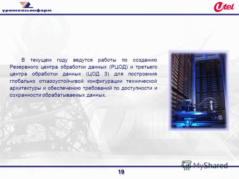 19 В текущем году ведутся работы по созданию Резервного центра обработки данных (РЦОД) и третьего центра обработки данных (ЦОД 3) для построения глобально отказоустойчивой конфигурации технической архитектуры и обеспечению требований по доступности и