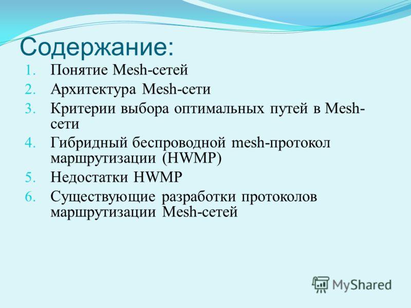 Содержание: 1. Понятие Mesh-сетей 2. Архитектура Mesh-сети 3. Критерии выбора оптимальных путей в Mesh- сети 4. Гибридный беспроводной mesh-протокол маршрутизации (HWMP) 5. Недостатки HWMP 6. Cуществующие разработки протоколов маршрутизации Mesh-сете