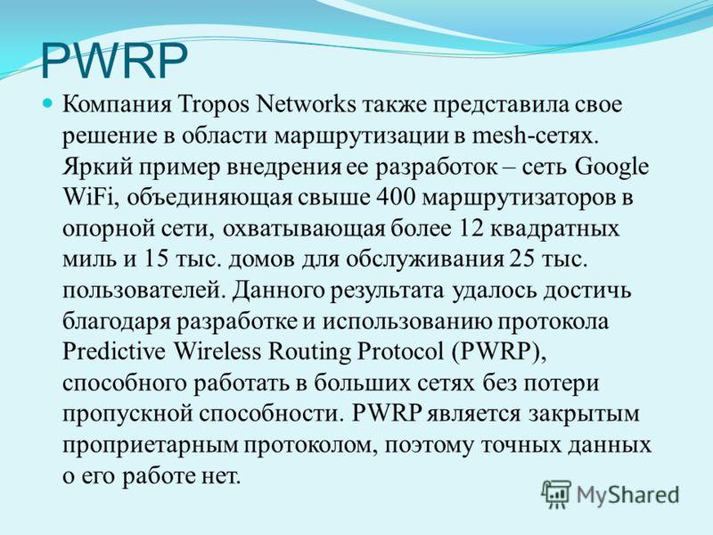 PWRP Компания Tropos Networks также представила свое решение в области маршрутизации в mesh-сетях. Яркий пример внедрения ее разработок – сеть Google WiFi, объединяющая свыше 400 маршрутизаторов в опорной сети, охватывающая более 12 квадратных миль и