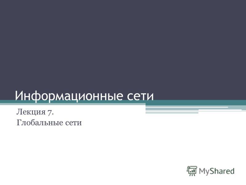Информационные сети Лекция 7. Глобальные сети