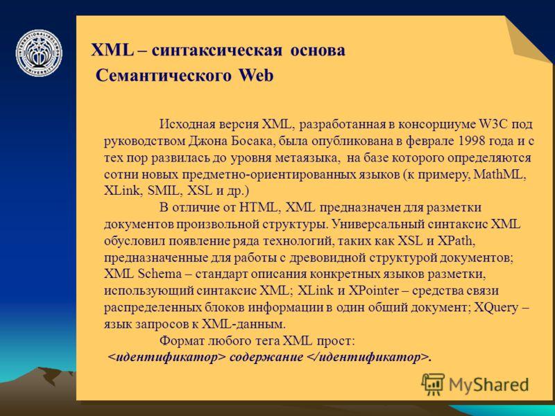© ElVisti6 XML – синтаксическая основа Семантического Web Исходная версия XML, разработанная в консорциуме W3C под руководством Джона Босака, была опубликована в феврале 1998 года и с тех пор развилась до уровня метаязыка, на базе которого определяют
