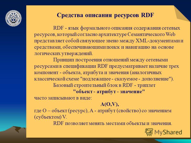 © ElVisti8 Средства описания ресурсов RDF RDF - язык формального описания содержания сетевых ресурсов, который согласно архитектуре Семантического Web представляет собой связующее звено между XML-документами и средствами, обеспечивающими поиск и нави