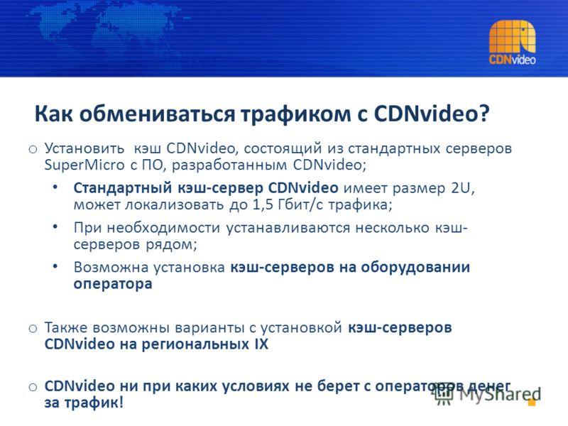 Как обмениваться трафиком с CDNvideo? o Установить кэш CDNvideo, состоящий из стандартных серверов SuperMicro с ПО, разработанным CDNvideo; Стандартный кэш-сервер CDNvideo имеет размер 2U, может локализовать до 1,5 Гбит/с трафика; При необходимости у