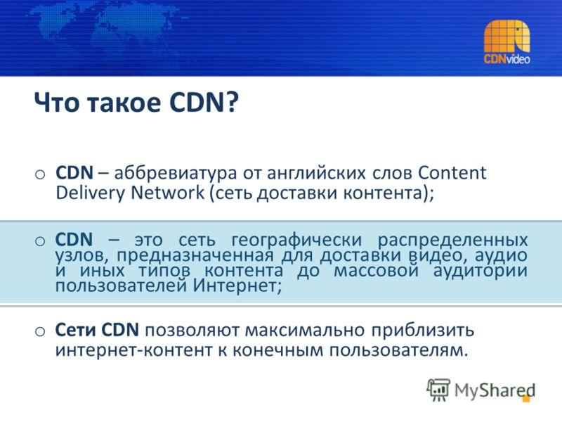 Что такое CDN? o CDN – аббревиатура от английских слов Content Delivery Network (сеть доставки контента); o CDN – это сеть географически распределенных узлов, предназначенная для доставки видео, аудио и иных типов контента до массовой аудитории польз