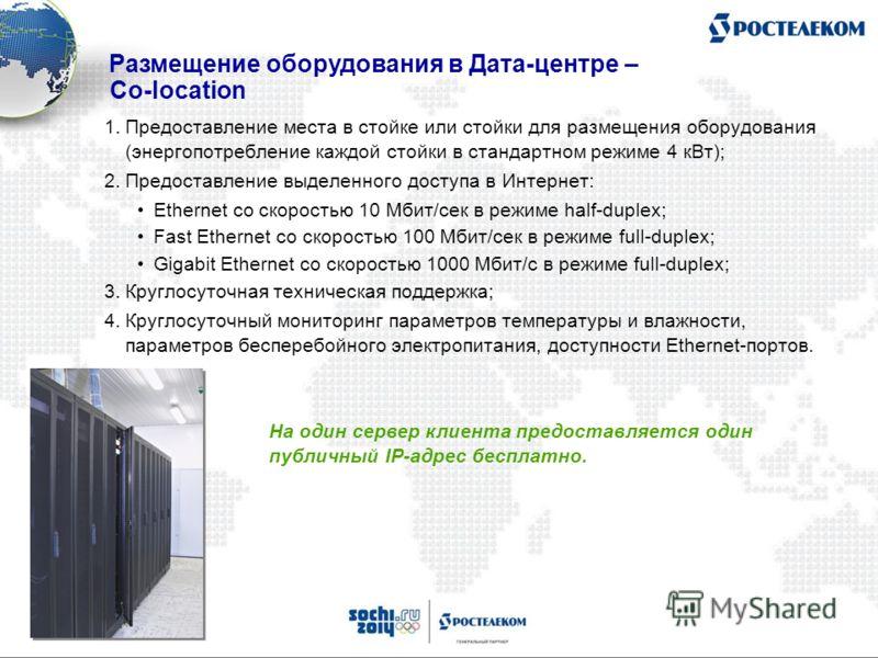1.Предоставление места в стойке или стойки для размещения оборудования (энергопотребление каждой стойки в стандартном режиме 4 кВт); 2.Предоставление выделенного доступа в Интернет: Ethernet со скоростью 10 Мбит/сек в режиме half-duplex; Fast Etherne
