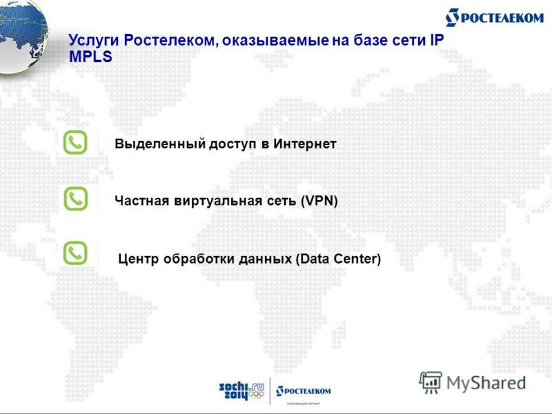 Выделенный доступ в Интернет Частная виртуальная сеть (VPN) Центр обработки данных (Data Center) Услуги Ростелеком, оказываемые на базе сети IP MPLS