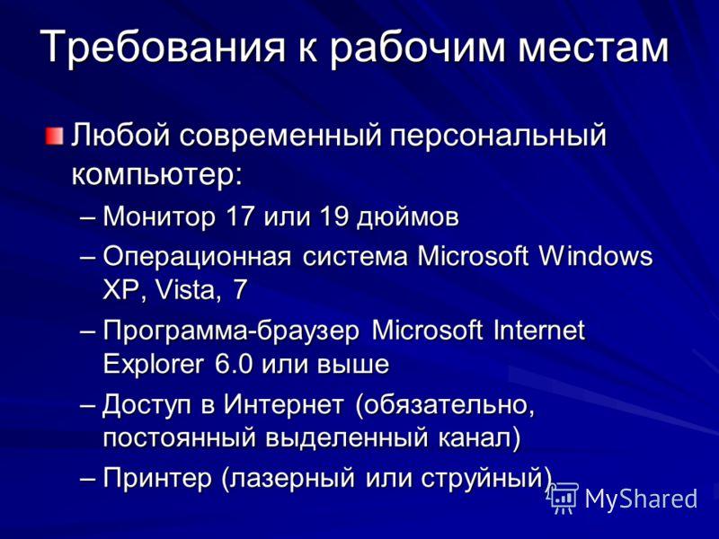 Требования к рабочим местам Любой современный персональный компьютер: –Монитор 17 или 19 дюймов –Операционная система Microsoft Windows XP, Vista, 7 –Программа-браузер Microsoft Internet Explorer 6.0 или выше –Доступ в Интернет (обязательно, постоянн