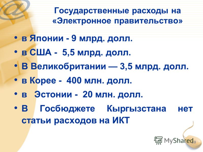 10 Государственные расходы на «Электронное правительство» в Японии - 9 млрд. долл. в США - 5,5 млрд. долл. В Великобритании 3,5 млрд. долл. в Корее - 400 млн. долл. в Эстонии - 20 млн. долл. В Госбюджете Кыргызстана нет статьи расходов на ИКТ