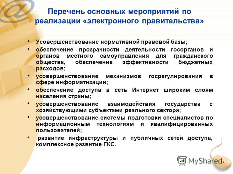 13 Перечень основных мероприятий по реализации «электронного правительства» Усовершенствование нормативной правовой базы; обеспечение прозрачности деятельности госорганов и органов местного самоуправления для гражданского общества, обеспечение эффект