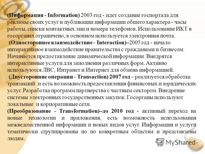 7 ( Информация - Information) 2003 год - идет создание госпортала для рекламы своих услуг и публикации информации общего характера - часы работы, списки контактных лиц и номера телефонов. Использование ИКТ в госорганах ограничено, в основном использу
