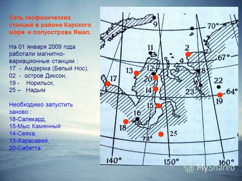 Сеть геофизических станций в районе Карского моря и полуострова Ямал. На 01 января 2009 года работали магнитно- вариационные станции : 17 - Амдерма (Белый Нос), 02 - остров Диксон, 19 - Норильск, 25 – Надым Необходимо запустить заново : 18-Салехард,