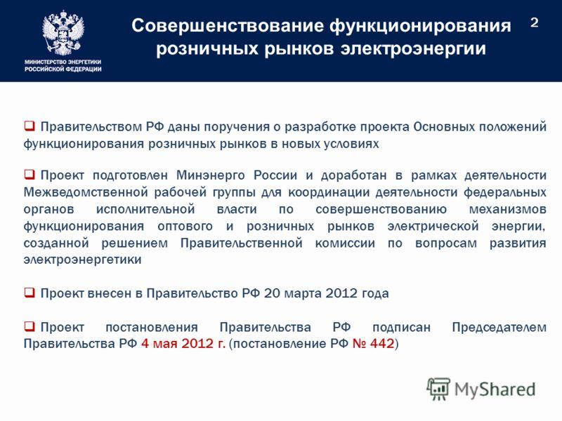 Совершенствование функционирования розничных рынков электроэнергии 2 Правительством РФ даны поручения о разработке проекта Основных положений функционирования розничных рынков в новых условиях Проект подготовлен Минэнерго России и доработан в рамках