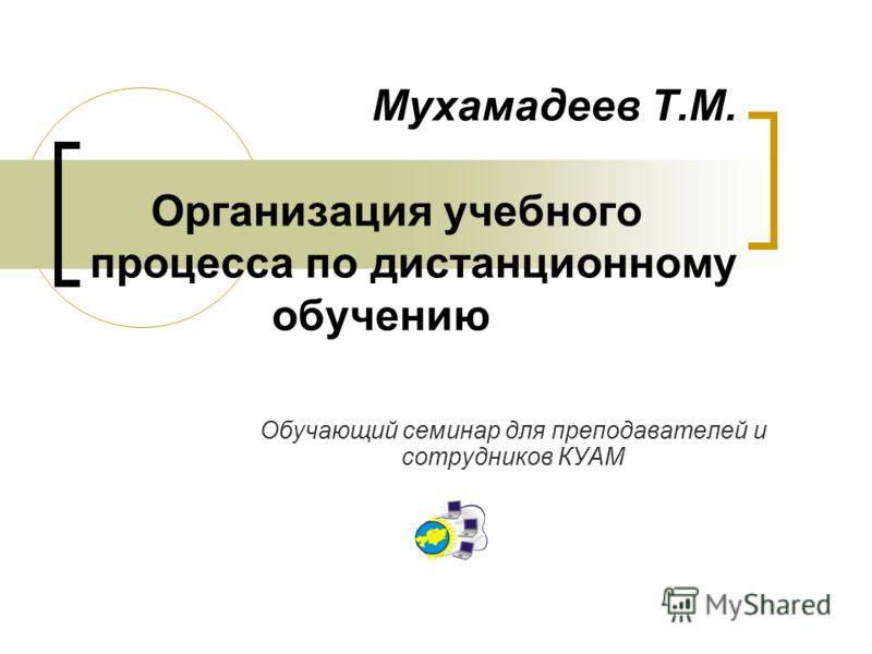 Мухамадеев Т.М. Организация учебного процесса по дистанционному обучению Обучающий семинар для преподавателей и сотрудников КУАМ