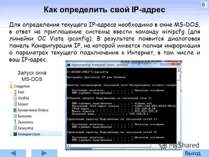 6 Как определить свой IP-адрес Для определения текущего IP-адреса необходимо в окне MS-DOS, в ответ на приглашение системы ввести команду winipcfg (для линейки ОС Vista ipconfig). В результате появится диалоговая панель Конфигурация IР, на которой им