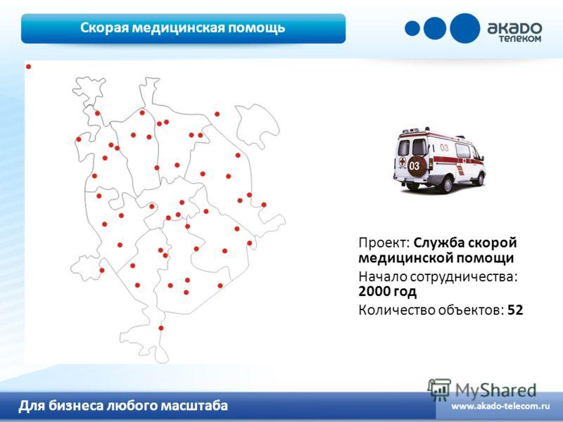 Для бизнеса любого масштаба www.akado-telecom.ru Скорая медицинская помощь Проект: Служба скорой медицинской помощи Начало сотрудничества: 2000 год Количество объектов: 52