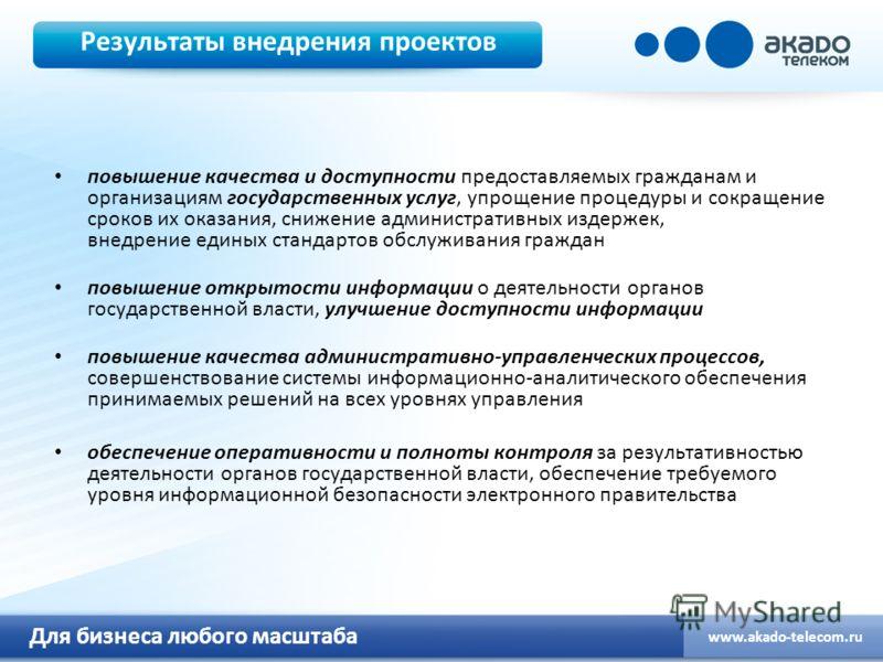 Для бизнеса любого масштаба www.akado-telecom.ru Результаты внедрения проектов повышение качества и доступности предоставляемых гражданам и организациям государственных услуг, упрощение процедуры и сокращение сроков их оказания, снижение администрати