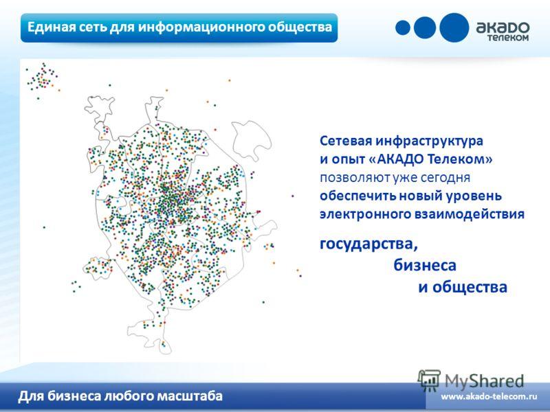 Для бизнеса любого масштаба www.akado-telecom.ru Единая сеть для информационного общества Сетевая инфраструктура и опыт «АКАДО Телеком» позволяют уже сегодня обеспечить новый уровень электронного взаимодействия государства, бизнеса и общества