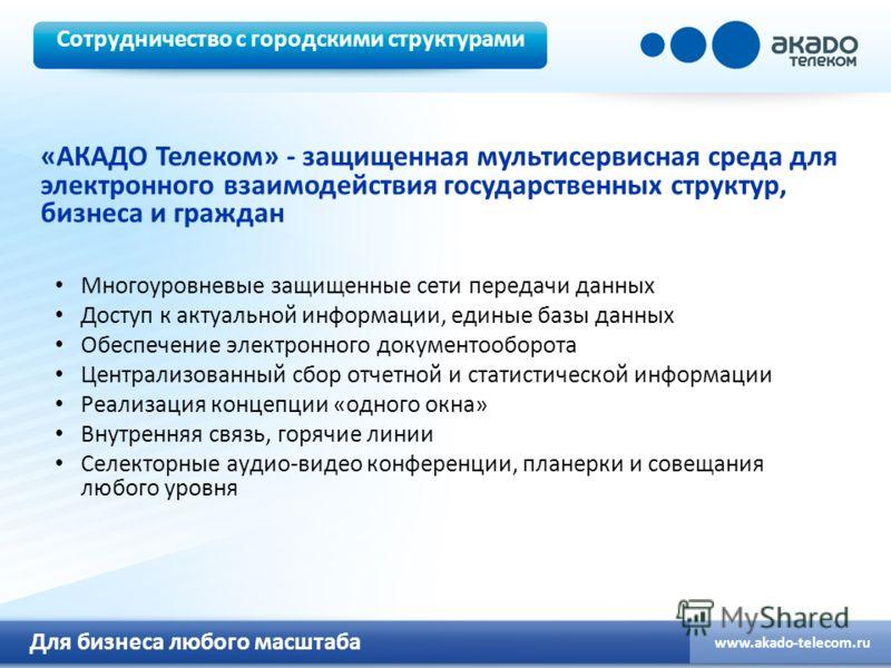 Для бизнеса любого масштаба www.akado-telecom.ru «АКАДО Телеком» - защищенная мультисервисная среда для электронного взаимодействия государственных структур, бизнеса и граждан Многоуровневые защищенные сети передачи данных Доступ к актуальной информа