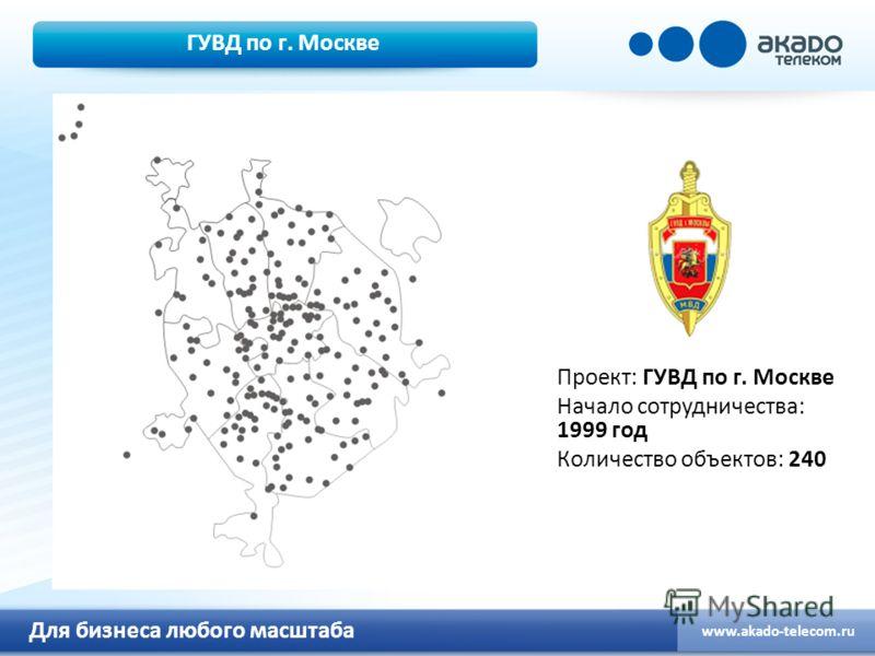 Для бизнеса любого масштаба www.akado-telecom.ru ГУВД по г. Москве Проект: ГУВД по г. Москве Начало сотрудничества: 1999 год Количество объектов: 240