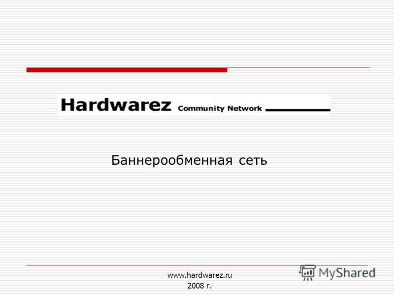 www.hardwarez.ru 2008 г. Баннерообменная сеть