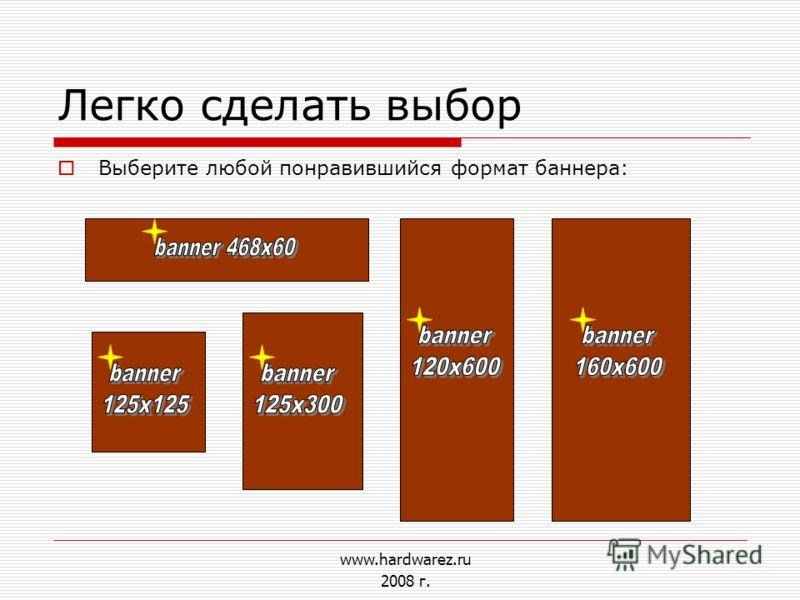 Легко сделать выбор Выберите любой понравившийся формат баннера: www.hardwarez.ru 2008 г.