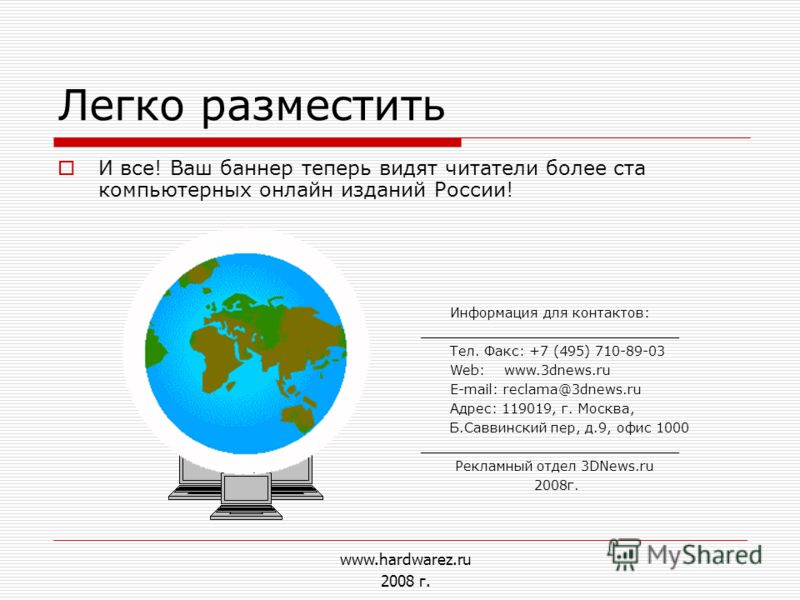 Легко разместить И все! Ваш баннер теперь видят читатели более ста компьютерных онлайн изданий России! Информация для контактов: _______________________________ Тел. Факс: +7 (495) 710-89-03 Web: www.3dnews.ru E-mail: reclama@3dnews.ru Адрес: 119019,