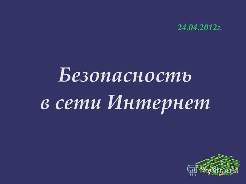 Безопасность в сети Интернет 24.04.2012г.