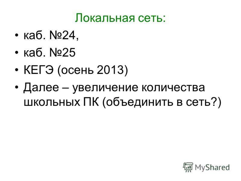 Локальная сеть: каб. 24, каб. 25 КЕГЭ (осень 2013) Далее – увеличение количества школьных ПК (объединить в сеть?)