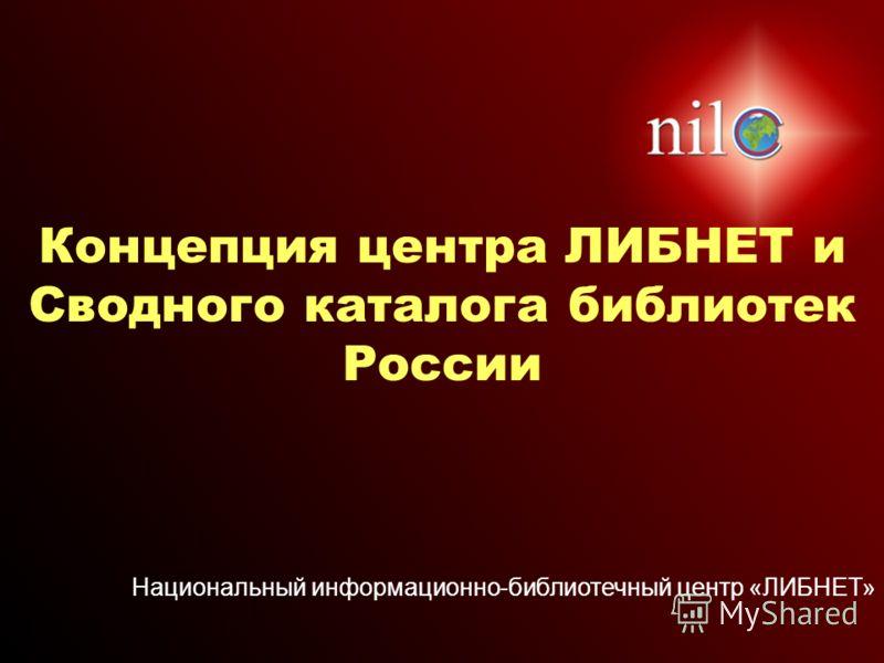 Национальный информационно-библиотечный центр «ЛИБНЕТ» Концепция центра ЛИБНЕТ и Сводного каталога библиотек России