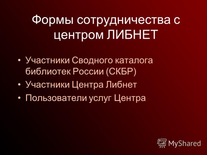 Формы сотрудничества с центром ЛИБНЕТ Участники Сводного каталога библиотек России (СКБР) Участники Центра Либнет Пользователи услуг Центра
