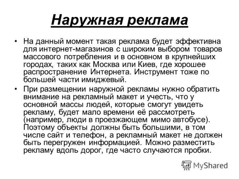 Наружная реклама На данный момент такая реклама будет эффективна для интернет-магазинов с широким выбором товаров массового потребления и в основном в крупнейших городах, таких как Москва или Киев, где хорошее распространение Интернета. Инструмент то
