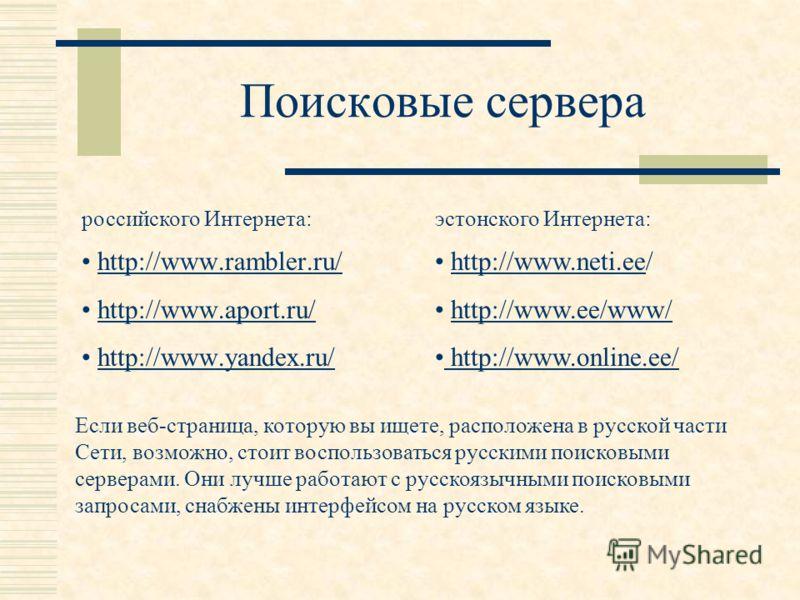 Поисковые сервера http://www.rambler.ru/ http://www.aport.ru/ http://www.yandex.ru/ Если веб-страница, которую вы ищете, расположена в русской части Сети, возможно, стоит воспользоваться русскими поисковыми серверами. Они лучше работают с русскоязычн