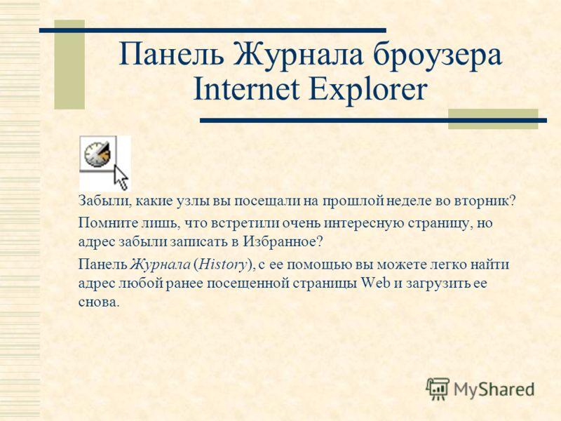 Панель Журнала броузера Internet Explorer Забыли, какие узлы вы посещали на прошлой неделе во вторник? Помните лишь, что встретили очень интересную страницу, но адрес забыли записать в Избранное? Панель Журнала (History), с ее помощью вы можете легко