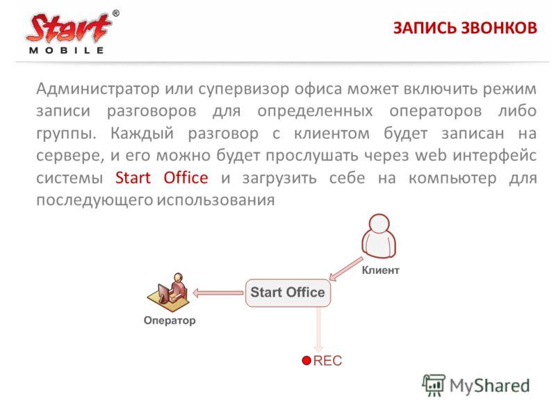 ЗАПИСЬ ЗВОНКОВ Администратор или супервизор офиса может включить режим записи разговоров для определенных операторов либо группы. Каждый разговор с клиентом будет записан на сервере, и его можно будет прослушать через web интерфейс системы Start Offi