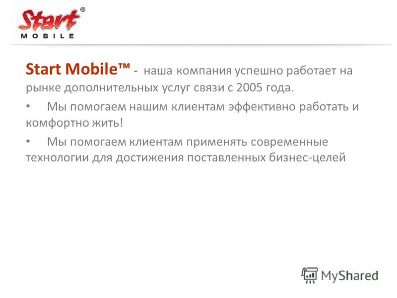 Start Mobile - наша компания успешно работает на рынке дополнительных услуг связи с 2005 года. Мы помогаем нашим клиентам эффективно работать и комфортно жить! Мы помогаем клиентам применять современные технологии для достижения поставленных бизнес-ц