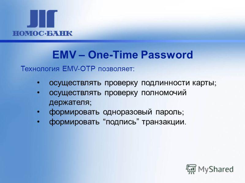 осуществлять проверку подлинности карты ; осуществлять проверку полномочий держателя ; формировать одноразовый пароль ; формировать подпись транзакции. ЕМV – One-Time Password Технология EMV-OTP позволяет: