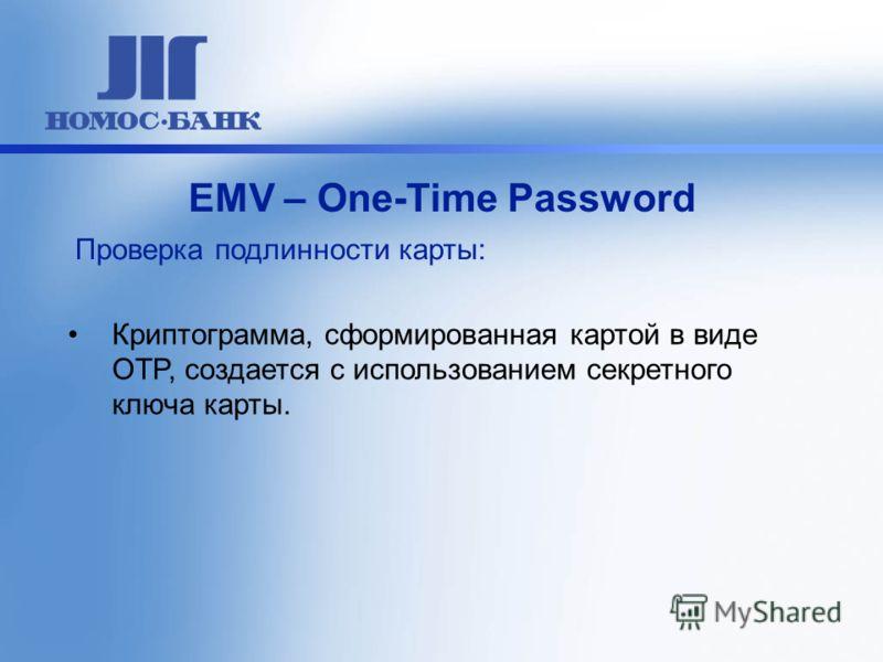 Криптограмма, сформированная картой в виде OTP, создается с использованием секретного ключа карты. ЕМV – One-Time Password Проверка подлинности карты: