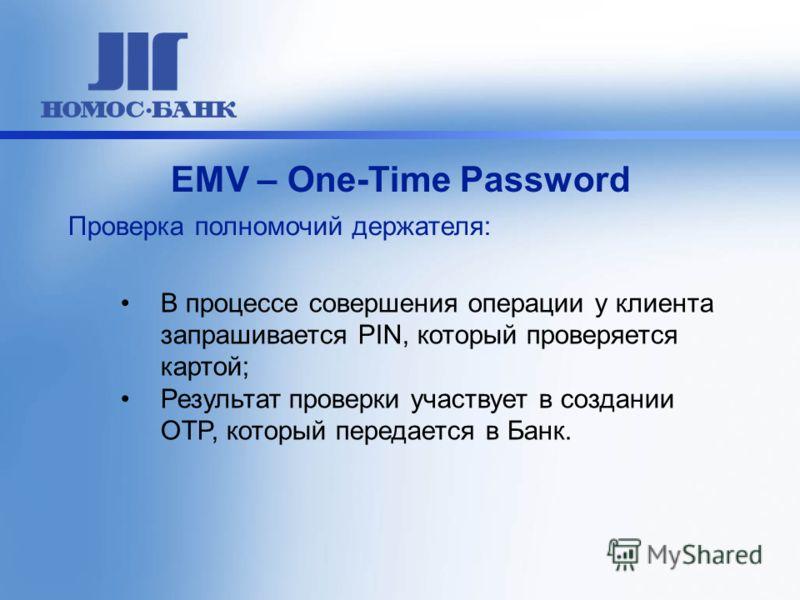 В процессе совершения операции у клиента запрашивается PIN, который проверяется картой; Результат проверки участвует в создании OTP, который передается в Банк. ЕМV – One-Time Password Проверка полномочий держателя:
