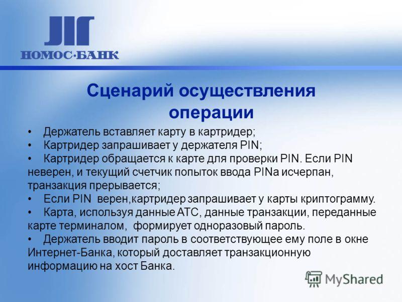 Сценарий осуществления операции Держатель вставляет карту в картридер; Картридер запрашивает у держателя PIN; Картридер обращается к карте для проверки PIN. Если PIN неверен, и текущий счетчик попыток ввода PINa исчерпан, транзакция прерывается; Если