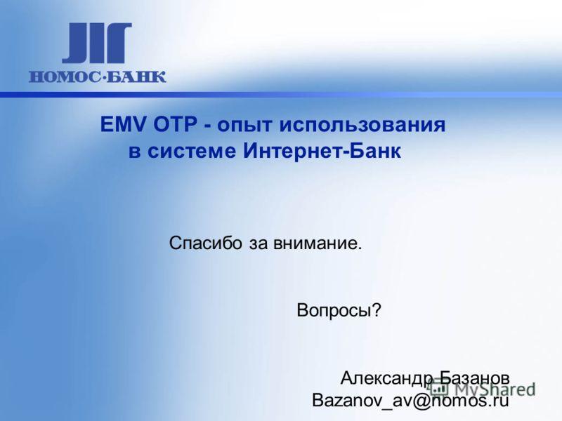 Спасибо за внимание. Вопросы? Александр Базанов Bazanov_av@nomos.ru EMV OTP - опыт использования в системе Интернет-Банк