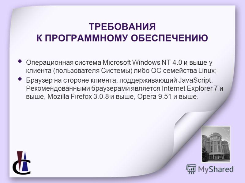 ТРЕБОВАНИЯ К ПРОГРАММНОМУ ОБЕСПЕЧЕНИЮ Операционная система Microsoft Windows NT 4.0 и выше у клиента (пользователя Системы) либо ОС семейства Linux; Браузер на стороне клиента, поддерживающий JavaScript. Рекомендованными браузерами является Internet