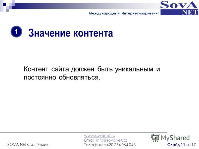 Значение контента Контент сайта должен быть уникальным и постоянно обновляться. 1 Международный Интернет-маркетинг www.sovanet.ru Email: info@sovanet.czinfo@sovanet.cz Телефон: +420 774 064 043 SOVA NET s.r.o., Чехия Слайд 11 из 17