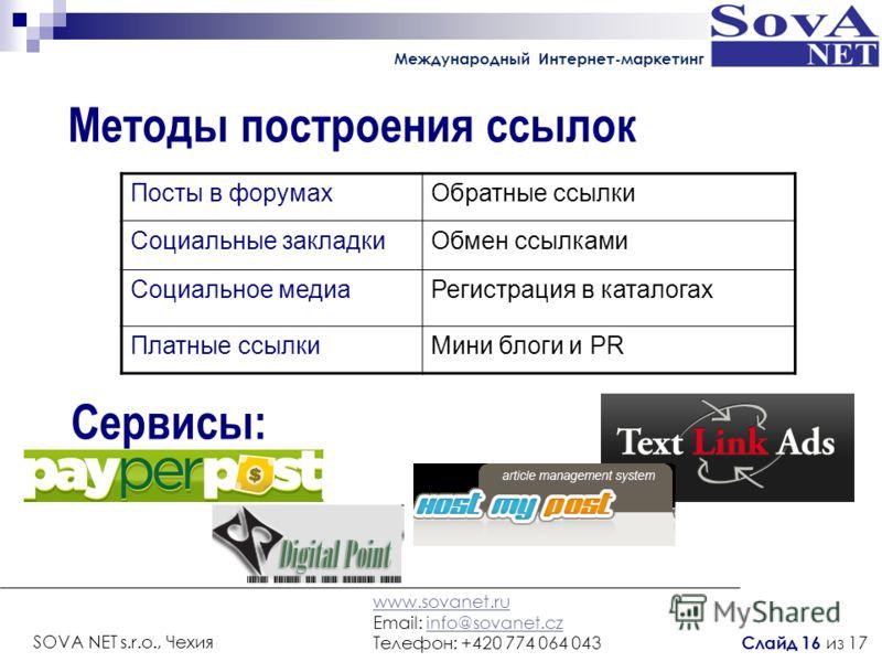 Методы построения ссылок Сервисы: Посты в форумахОбратные ссылки Социальные закладкиОбмен ссылками Социальное медиаРегистрация в каталогах Платные ссылкиМини блоги и PR Международный Интернет-маркетинг www.sovanet.ru Email: info@sovanet.czinfo@sovane