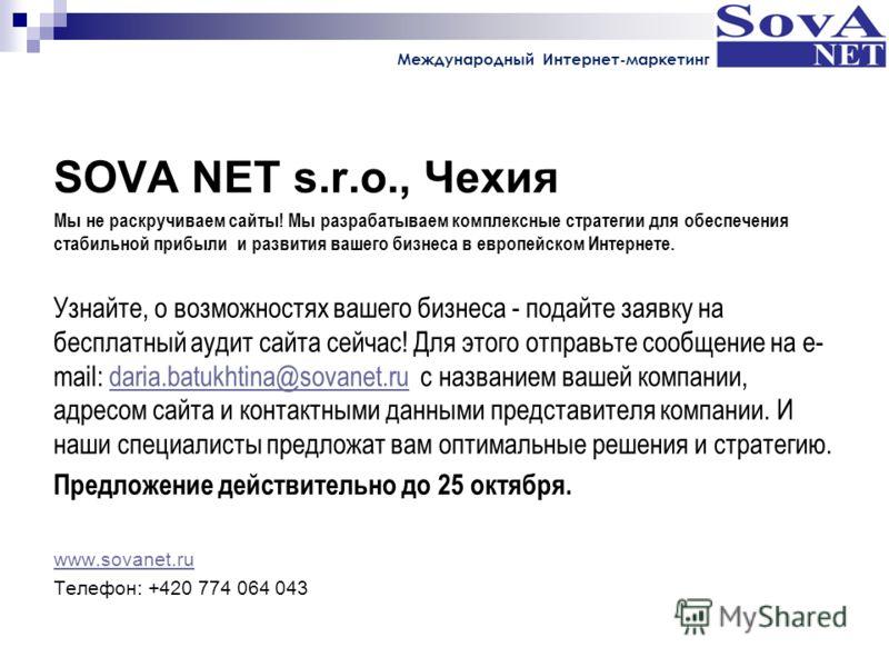 SOVA NET s.r.o., Чехия Мы не раскручиваем сайты! Мы разрабатываем комплексные стратегии для обеспечения стабильной прибыли и развития вашего бизнеса в европейском Интернете. Узнайте, о возможностях вашего бизнеса - подайте заявку на бесплатный аудит