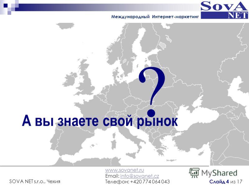 ? А вы знаете свой рынок Международный Интернет-маркетинг www.sovanet.ru Email: info@sovanet.czinfo@sovanet.cz Телефон: +420 774 064 043 SOVA NET s.r.o., Чехия Слайд 4 из 17