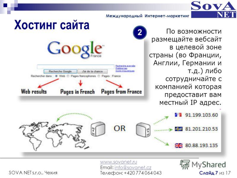 Хостинг сайта По возможности размещайте вебсайт в целевой зоне страны (во Франции, Англии, Германии и т.д.) либо сотрудничайте с компанией которая предоставит вам местный IP адрес. 2 www.sovanet.ru Email: info@sovanet.czinfo@sovanet.cz Телефон: +420
