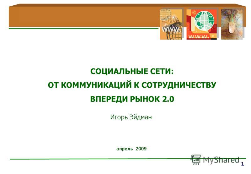 1 апрель 2009 СОЦИАЛЬНЫЕ СЕТИ: ОТ КОММУНИКАЦИЙ К СОТРУДНИЧЕСТВУ ВПЕРЕДИ РЫНОК 2.0 Игорь Эйдман