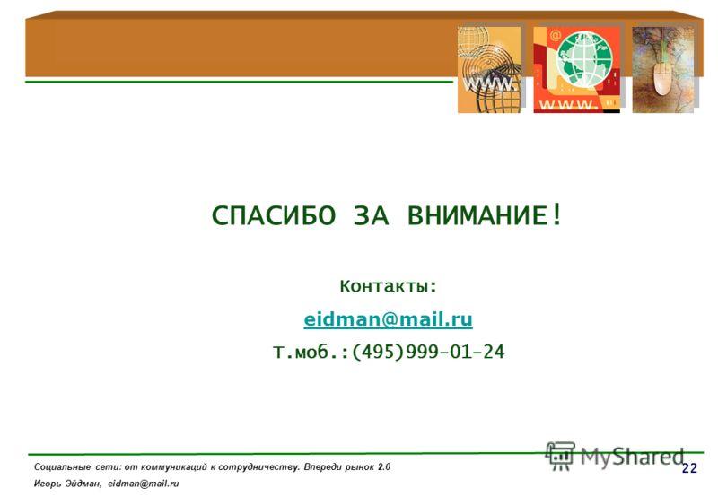 22 Контакты: eidman@mail.ru Т.моб.:(495)999-01-24 СПАСИБО ЗА ВНИМАНИЕ! Социальные сети: от коммуникаций к сотрудничеству. Впереди рынок 2.0 Игорь Эйдман, eidman@mail.ru