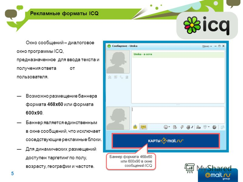 Баннер формата 468x60 или 600х90 в окне сообщений ICQ Окно сообщений – диалоговое окно программы ICQ, предназначенное для ввода текста и получения ответа от пользователя. Возможно размещение баннера формата 468х60 или формата 600х90. Баннер является