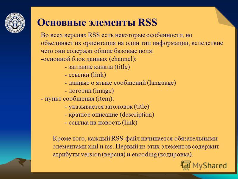 © ElVisti10 Основные элементы RSS Во всех версиях RSS есть некоторые особенности, но объединяет их ориентация на один тип информации, вследствие чего они содержат общие базовые поля: -основной блок данных (channel): - заглавие канала (title) - ссылки